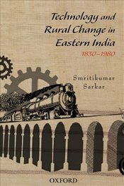 Technology and Rural Change in Eastern India : 1830-1980 - Sarkar, Smritikumar