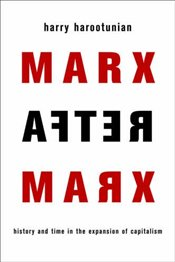 Marx After Marx : History and Time in the Expansion of Capitalism - Harootunian, Harry