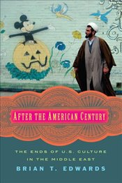 After the American Century : The Ends of U.S. Culture in the Middle East - Edwards, Brian T.