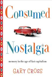 Consumed Nostalgia : Memory in the Age of Fast Capitalism - Cross, Gary