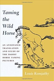 Taming the Wild Horse : An Annotated Translation and Study of the Daoist Horse Taming Pictures - Komjathy, Louis