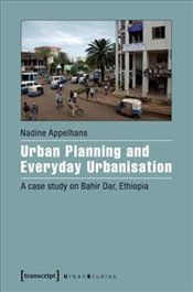 Urban Planning and Everyday Urbanisation : A Case Study on Bahir Dar, Ethiopia   - Appelhans, Nadine