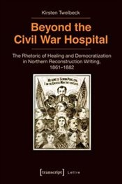 Beyond the Civil War Hospital: The Rhetoric of Healing and Democratization in Northern Reconstructio - Twelbeck, Kirsten