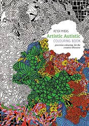 Artistic Autistic Colouring Book : Precision Colouring for the Creative Obsessive - Myers, Peter