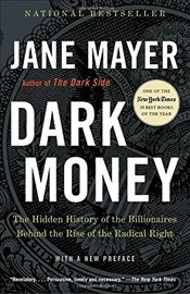 Dark Money : The Hidden History of the Billionaires Behind the Rise of the Radical Right - Mayer, Jane