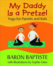My Daddy Is a Pretzel : Yoga for Parents and Kids - Baptiste, Baron