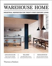 Warehouse Home : Industrial Inspiration for Twenty-First-Century Living - Bush, Sophie