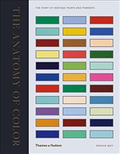 Anatomy of Colour : The Story of Heritage Paints and Pigments - Baty, Patrick