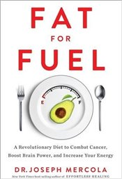 Fat for Fuel : A Revolutionary Diet to Combat Cancer, Boost Brain Power and Increase Your Energy - Mercola, Joseph