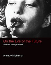 On the Eve of the Future : Selected Writings on Film  - Michelson, Annette