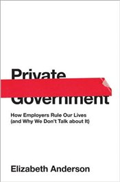 Private Government : How Employers Rule Our Lives   - Anderson, Elizabeth