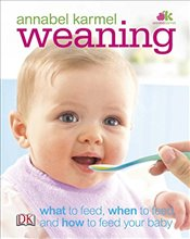 Weaning : What to Feed, When to Feed, and How to Feed Your  - Karmel, Annabel