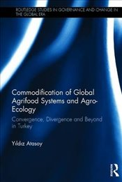 Commodification of Global Agrifood Systems and Agro-ecology : Convergence, Divergence and Beyond in  - Atasoy, Yildiz