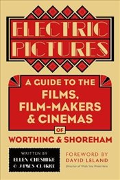 Electric Pictures: A Guide to the Films, Film-Makers and Cinemas of Worthing and Shoreham - Cheshire, Ellen