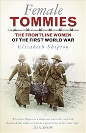 Female Tommies: The Frontline Women of the First World War - Shipton, Elisabeth