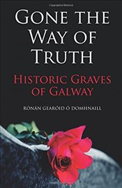 Gone the Way of the Truth: Historic Graves of Galway - Domhnaill, Ronan Gearoid O