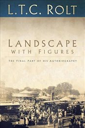 Landscape with Figures: The Final Part of his Autobiography - Rolt, L T C