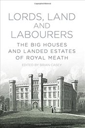 Lords, Land and Labourers: The Big Houses and Landed Estates of Royal Meath - Casey, Brian