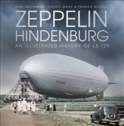 Zeppelin Hindenburg: An Illustrated History of LZ-129 - Grossman, Dan
