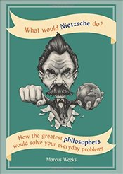What Would Nietzsche Do? : How the Greatest Philosophers Would Solve Your Everyday Problems - Weeks, Marcus