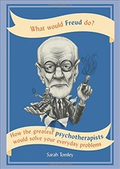 What Would Freud Do? : How the Greatest Psychotherapists Would Solve Your Everyday Problems - Tomley, Sarah