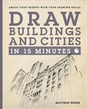 Draw Buildings and Cities in 15 Minutes : Amaze Your Friends With Your Drawing Skills   - Brehm, Matthew