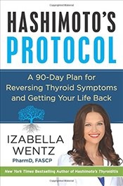 Hashimotos Protocol: A 90-Day Plan for Reversing Thyroid Symptoms and Getting Your Life Back - Wentz, Izabella