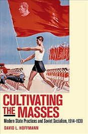 Cultivating the Masses : Modern State Practices and Soviet Socialism, 1914-1939 - Hoffmann, David L.
