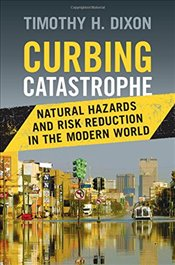 Curbing Catastrophe: Natural Hazards and Risk Reduction in the Modern World - Dixon, Timothy H.