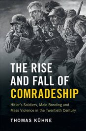 Rise and Fall of Comradeship: Hitlers Soldiers, Male Bonding and Mass Violence in the Twentieth Cen - Kühne, Thomas