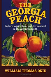 Georgia Peach: Culture, Agriculture, and Environment in the American South (Cambridge Studies on the - Okie, William Thomas