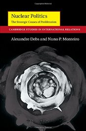 Nuclear Politics: The Strategic Causes of Proliferation (Cambridge Studies in International Relation - Debs, Alexandre