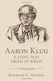 Aaron Klug - A Long Way from Durban: A Biography - Holmes, Kenneth C.