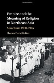 Empire and the Meaning of Religion in Northeast Asia: Manchuria 1900-1945 - DuBois, Thomas David