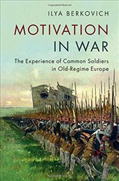 Motivation in War: The Experience of Common Soldiers in Old-Regime Europe - Berkovich, Ilya