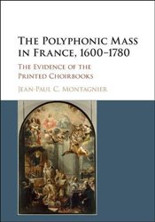 Polyphonic Mass in France, 1600-1780: The Evidence of the Printed Choirbooks - Montagnier, Jean-Paul C.