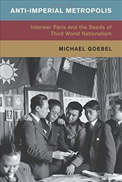 Anti-Imperial Metropolis: Interwar Paris and the Seeds of Third World Nationalism (Global and Intern - Goebel, Michael