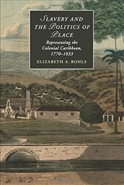 Slavery and the Politics of Place: Representing the Colonial Caribbean, 1770-1833 (Cambridge Studies - Bohls, Elizabeth A