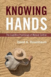 Knowing Hands: The Cognitive Psychology of Manual Control - Rosenbaum, David A.