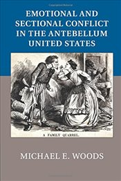 Emotional and Sectional Conflict in the Antebellum United States - Woods, Michael E