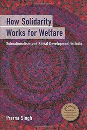 How Solidarity Works for Welfare: Subnationalism and Social Development in India (Cambridge Studies  - Singh, Prerna