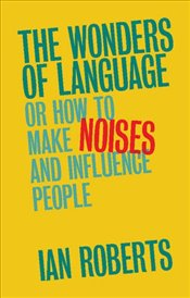 Wonders of Language: Or How to Make Noises and Influence People - Roberts, Ian