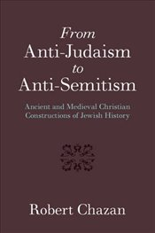 From Anti-Judaism to Anti-Semitism: Ancient and Medieval Christian Constructions of Jewish History - Chazan, Robert