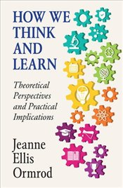 How We Think and Learn: Theoretical Perspectives and Practical Implications - Ormrod, Jeanne Ellis
