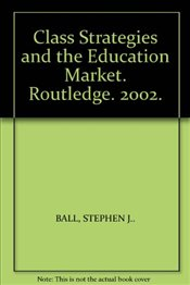 Class Strategies and the Education Market : The Middle Classes and Social Advantage - Ball, Stephen J.