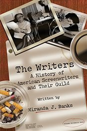 Writers : A History of American Screenwriters and Their Guild - Banks, Miranda J.