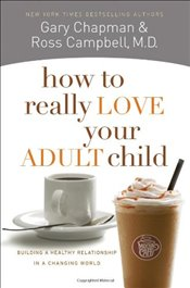 How to Really Love Your Adult Child - CAMPBELL, CHAPMAN &