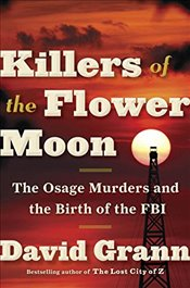 Killers of the Flower Moon : The Osage Murders and the Birth of the FBI - Grann, David