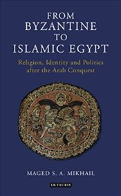From Byzantine to Islamic Egypt : Religion, Identity and Politics after the Arab Conquest - Mikhail, Maged S. A.