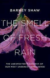 Smell of Fresh Rain : The Unexpected Pleasures of our Most Underexplored Sense - Shaw, Barney